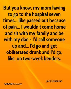 Jack Osbourne - But you know, my mom having to go to the hospital seven times... like passed out because of pain... I wouldn't come home and sit with my family and be with my dad - I'd call someone up and... I'd go and get obliterated drunk and I'd go, like, on two-week benders.