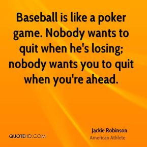 Baseball is like a poker game. Nobody wants to quit when he's losing; nobody wants you to quit when you're ahead.