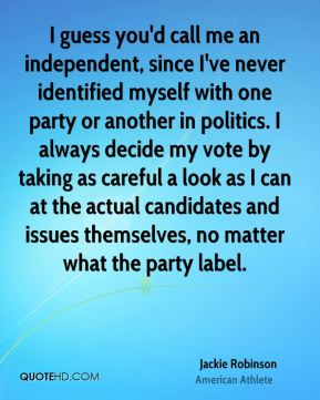 I guess you'd call me an independent, since I've never identified myself with one party or another in politics. I always decide my vote by taking as careful a look as I can at the actual candidates and issues themselves, no matter what the party label.