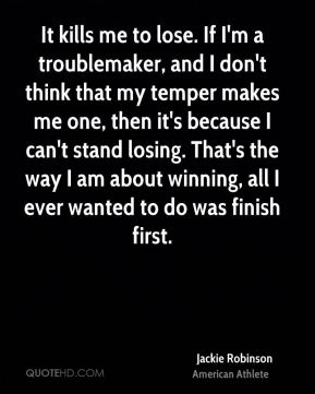 It kills me to lose. If I'm a troublemaker, and I don't think that my temper makes me one, then it's because I can't stand losing. That's the way I am about winning, all I ever wanted to do was finish first.