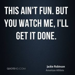 Jackie Robinson - This ain't fun. But you watch me, I'll get it done.