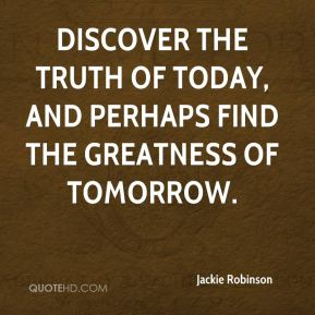 Jackie Robinson - discover the truth of today, and perhaps find the greatness of tomorrow.
