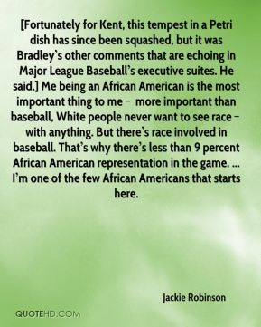 [Fortunately for Kent, this tempest in a Petri dish has since been squashed, but it was Bradley's other comments that are echoing in Major League Baseball's executive suites. He said,] Me being an African American is the most important thing to me – more important than baseball, White people never want to see race – with anything. But there's race involved in baseball. That's why there's less than 9 percent African American representation in the game. ... I'm one of the few African Americans that starts here.