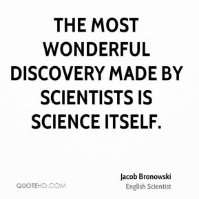 The most wonderful discovery made by scientists is science itself.