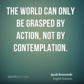 The world can only be grasped by action, not by contemplation.