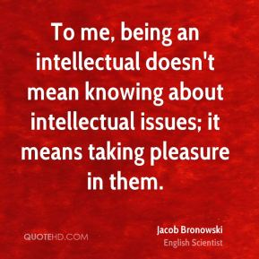 Jacob Bronowski - To me, being an intellectual doesn't mean knowing about intellectual issues; it means taking pleasure in them.