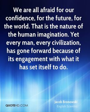 We are all afraid for our confidence, for the future, for the world. That is the nature of the human imagination. Yet every man, every civilization, has gone forward because of its engagement with what it has set itself to do.