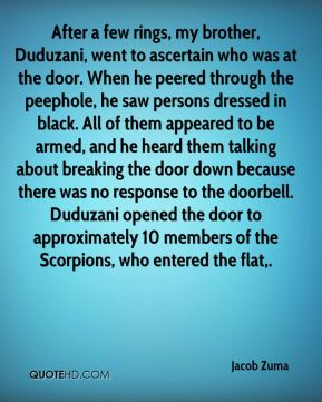 Jacob Zuma - After a few rings, my brother, Duduzani, went to ascertain who was at the door. When he peered through the peephole, he saw persons dressed in black. All of them appeared to be armed, and he heard them talking about breaking the door down because there was no response to the doorbell. Duduzani opened the door to approximately 10 members of the Scorpions, who entered the flat.