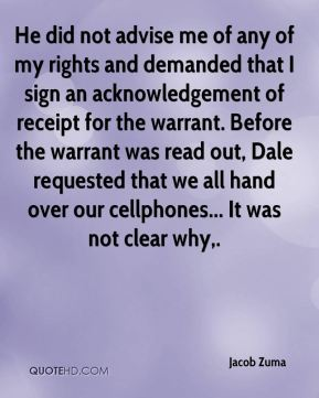 Jacob Zuma - He did not advise me of any of my rights and demanded that I sign an acknowledgement of receipt for the warrant. Before the warrant was read out, Dale requested that we all hand over our cellphones... It was not clear why.