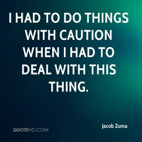 Jacob Zuma - I had to do things with caution when I had to deal with this thing.