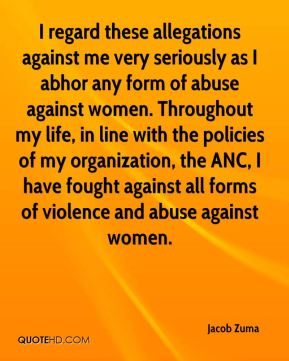 Jacob Zuma - I regard these allegations against me very seriously as I abhor any form of abuse against women. Throughout my life, in line with the policies of my organization, the ANC, I have fought against all forms of violence and abuse against women.