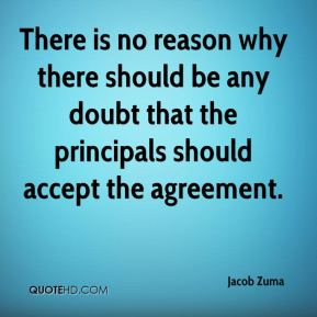 Jacob Zuma - There is no reason why there should be any doubt that the principals should accept the agreement.