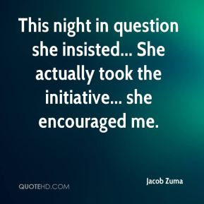 Jacob Zuma - This night in question she insisted... She actually took the initiative... she encouraged me.