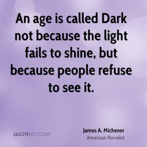 James A. Michener - An age is called Dark not because the light fails to shine, but because people refuse to see it.