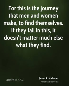 James A. Michener - For this is the journey that men and women make, to find themselves. If they fail in this, it doesn't matter much else what they find.