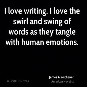James A. Michener - I love writing. I love the swirl and swing of words as they tangle with human emotions.