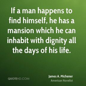 James A. Michener - If a man happens to find himself, he has a mansion which he can inhabit with dignity all the days of his life.