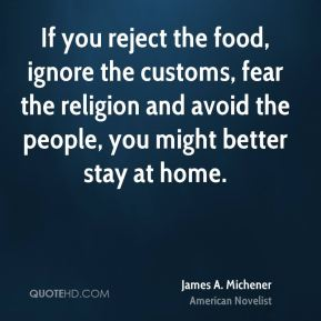 James A. Michener - If you reject the food, ignore the customs, fear the religion and avoid the people, you might better stay at home.