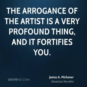 James A. Michener - The arrogance of the artist is a very profound thing, and it fortifies you.