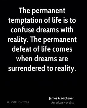 James A. Michener - The permanent temptation of life is to confuse dreams with reality. The permanent defeat of life comes when dreams are surrendered to reality.