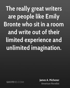 James A. Michener - The really great writers are people like Emily Bronte who sit in a room and write out of their limited experience and unlimited imagination.