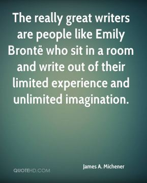 James A. Michener - The really great writers are people like Emily Brontë who sit in a room and write out of their limited experience and unlimited imagination.