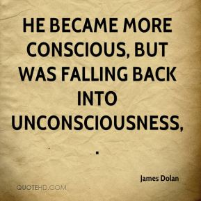 James Dolan - He became more conscious, but was falling back into unconsciousness.