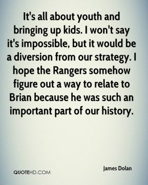 James Dolan - It's all about youth and bringing up kids. I won't say it's impossible, but it would be a diversion from our strategy. I hope the Rangers somehow figure out a way to relate to Brian because he was such an important part of our history.