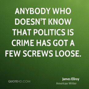 Anybody who doesn't know that politics is crime has got a few screws loose.