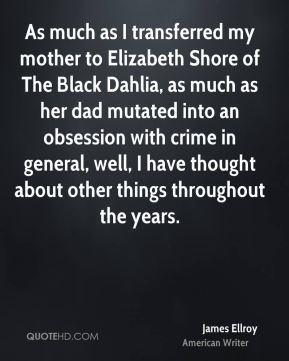 James Ellroy - As much as I transferred my mother to Elizabeth Shore of The Black Dahlia, as much as her dad mutated into an obsession with crime in general, well, I have thought about other things throughout the years.