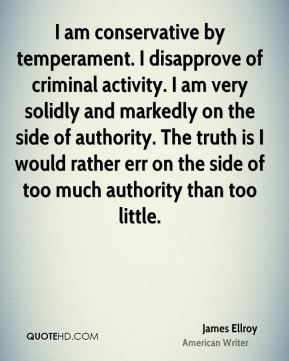 I am conservative by temperament. I disapprove of criminal activity. I am very solidly and markedly on the side of authority. The truth is I would rather err on the side of too much authority than too little.