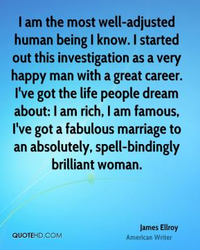 James Ellroy - I am the most well-adjusted human being I know. I started out this investigation as a very happy man with a great career. I've got the life people dream about: I am rich, I am famous, I've got a fabulous marriage to an absolutely, spell-bindingly brilliant woman.