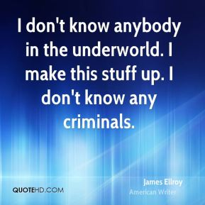 James Ellroy - I don't know anybody in the underworld. I make this stuff up. I don't know any criminals.