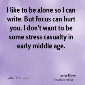James Ellroy - I like to be alone so I can write. But focus can hurt you. I don't want to be some stress casualty in early middle age.