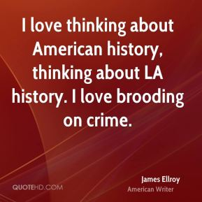 James Ellroy - I love thinking about American history, thinking about LA history. I love brooding on crime.