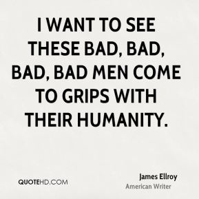 I want to see these bad, bad, bad, bad men come to grips with their humanity.