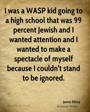 I was a WASP kid going to a high school that was 99 percent Jewish and I wanted attention and I wanted to make a spectacle of myself because I couldn't stand to be ignored.