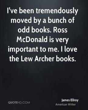 I've been tremendously moved by a bunch of odd books. Ross McDonald is very important to me. I love the Lew Archer books.