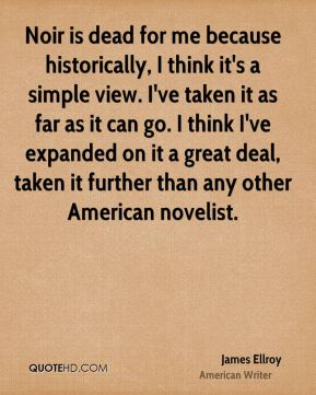 Noir is dead for me because historically, I think it's a simple view. I've taken it as far as it can go. I think I've expanded on it a great deal, taken it further than any other American novelist.