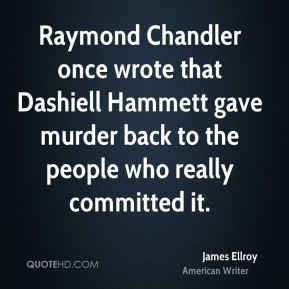 James Ellroy - Raymond Chandler once wrote that Dashiell Hammett gave murder back to the people who really committed it.