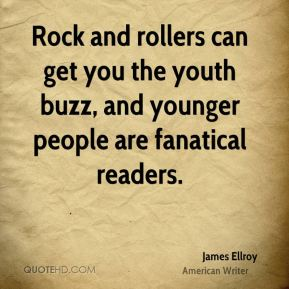 James Ellroy - Rock and rollers can get you the youth buzz, and younger people are fanatical readers.