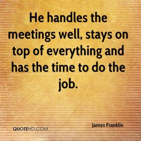 He handles the meetings well, stays on top of everything and has the time to do the job.