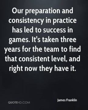 Our preparation and consistency in practice has led to success in games. It's taken three years for the team to find that consistent level, and right now they have it.