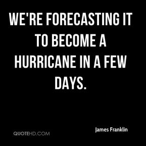 We're forecasting it to become a hurricane in a few days.