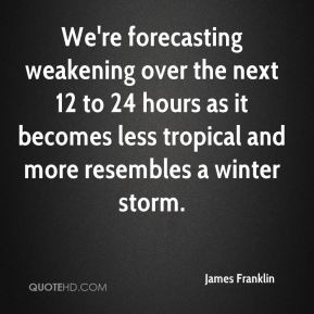 James Franklin - We're forecasting weakening over the next 12 to 24 hours as it becomes less tropical and more resembles a winter storm.