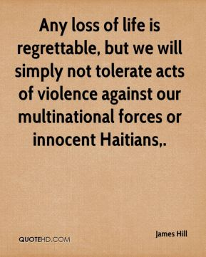 James Hill - Any loss of life is regrettable, but we will simply not tolerate acts of violence against our multinational forces or innocent Haitians.