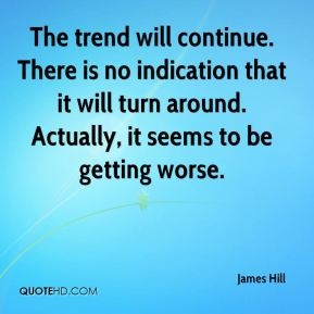 James Hill - The trend will continue. There is no indication that it will turn around. Actually, it seems to be getting worse.
