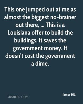 James Hill - This one jumped out at me as almost the biggest no-brainer out there, ... This is a Louisiana offer to build the buildings. It saves the government money. It doesn't cost the government a dime.