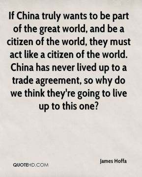 James Hoffa - If China truly wants to be part of the great world, and be a citizen of the world, they must act like a citizen of the world. China has never lived up to a trade agreement, so why do we think they're going to live up to this one?