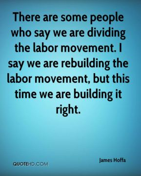 James Hoffa - There are some people who say we are dividing the labor movement. I say we are rebuilding the labor movement, but this time we are building it right.